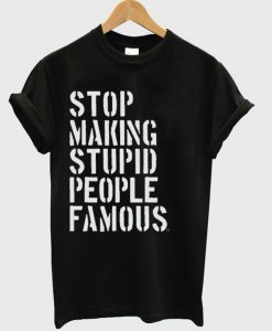 Stop Making Stupid People Famous Tshirt