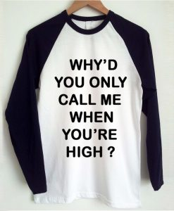 Why'd you only call me when you're high raglan tshirt