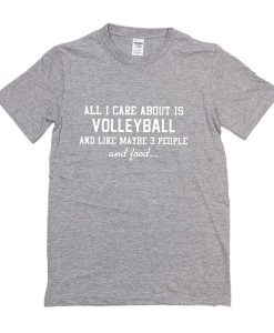 All I care about is volleyball and like maybe 3 people and food t-shirt