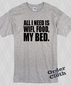 All I need is wifi, food, my bed t-shirt