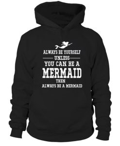 Always Be Yourself Unless You Can Be a Mermaid Hoodie
