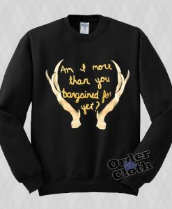 Am I more than you bargained for yet Sweatshirt