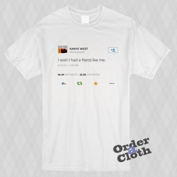 7674cddbf Kanye West tweet, I wish I had a friend like me t-shirt