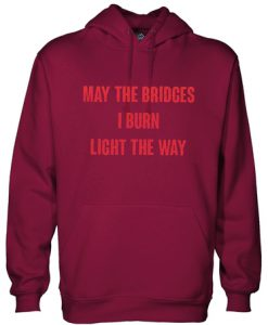 May the bridges I burn light the way hoodie