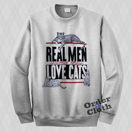Real Men admit they love cats Sweatshirt