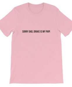 Sorry Dad, Drake is My Papi T-Shirt