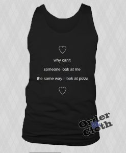 Why can't someone look at me the same way I look at pizza tank top