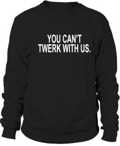 You can't twerk with us Sweatshirt