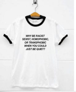 Why be racist when you could just be quiet ringer t-shirt