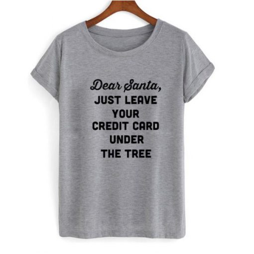 Dear Santa just leave your credit card under the tree T-shirt