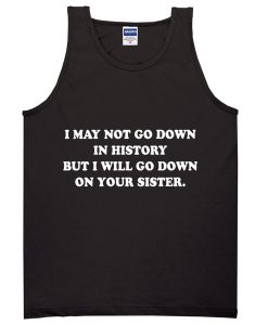 I May Not Go Down In History But I Will Go Down On Your Sister Tanktop