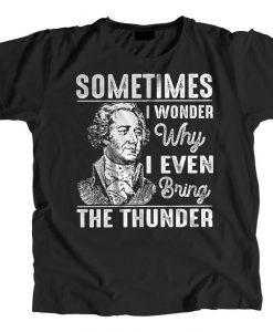 Sometimes I Wonder Why I Even Bring The Thunder Hamilton Musical T-shirt
