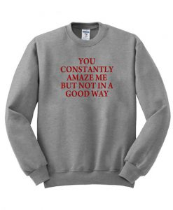 You Constantly Amaze Me But Not In a Good Way Sweatshirt