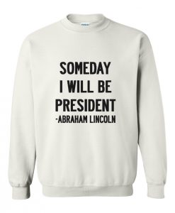 Abraham Lincoln Quotes Someday I Will Be President Sweatshirt