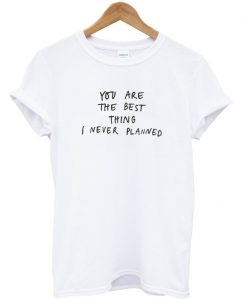You Are The Best Thing I Never Planned T-Shirt