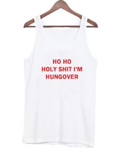 Ho Ho Holy Shit I'm Hungover Tank Top