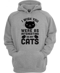 I Wish You Were As Interesting As My Cats Hoodie