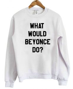 What Would Beyonce Do Sweatshirt