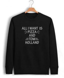 All I Want Is Pizza And Tom Holland Sweatshirt