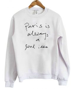 Paris Is Always A Good Idea Sweatshirt